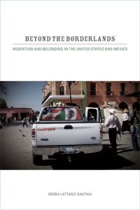 Beyond the Borderlands: Migration and Belonging in the United States and Mexico